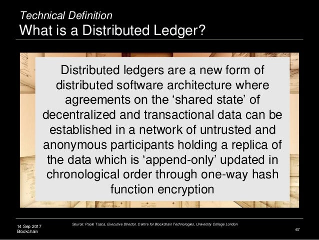 14 Sep 2017 Blockchain 67 Distributed ledgers are a new form of distributed software architecture where agreements on the ...