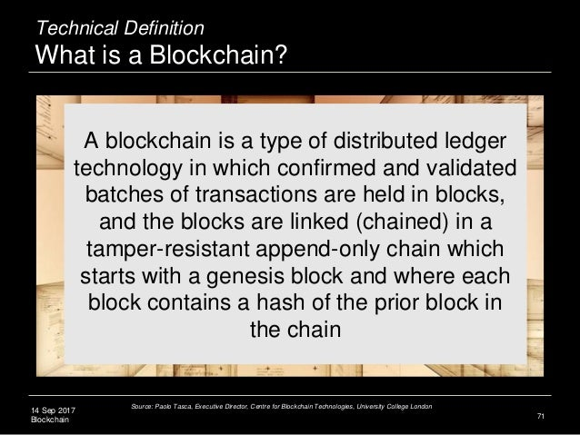 14 Sep 2017 Blockchain 71 A blockchain is a type of distributed ledger technology in which confirmed and validated batches...