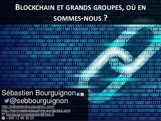 BLOCKCHAIN ET GRANDS GROUPES, OÙ EN SOMMES-NOUS ? Sébastien Bourguignon @sebbourguignon http://sebastienbourguignon.com/ h...