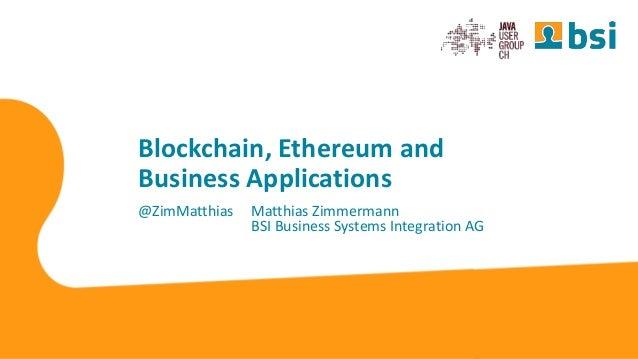 Blockchain, Ethereum and Business Applications @ZimMatthias Matthias Zimmermann BSI Business Systems Integration AG