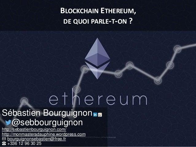 BLOCKCHAIN ETHEREUM, DE QUOI PARLE-T-ON ? Sébastien Bourguignon @sebbourguignon http://sebastienbourguignon.com/ http://mo...