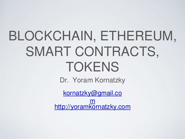 BLOCKCHAIN, ETHEREUM, SMART CONTRACTS, TOKENS Dr. Yoram Kornatzky kornatzky@gmail.co m http://yoramkornatzky.com
