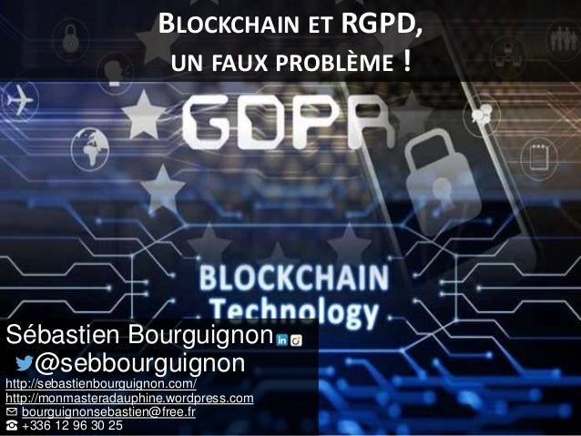 BLOCKCHAIN ET RGPD, UN FAUX PROBLÈME ! Sébastien Bourguignon @sebbourguignon http://sebastienbourguignon.com/ http://monma...
