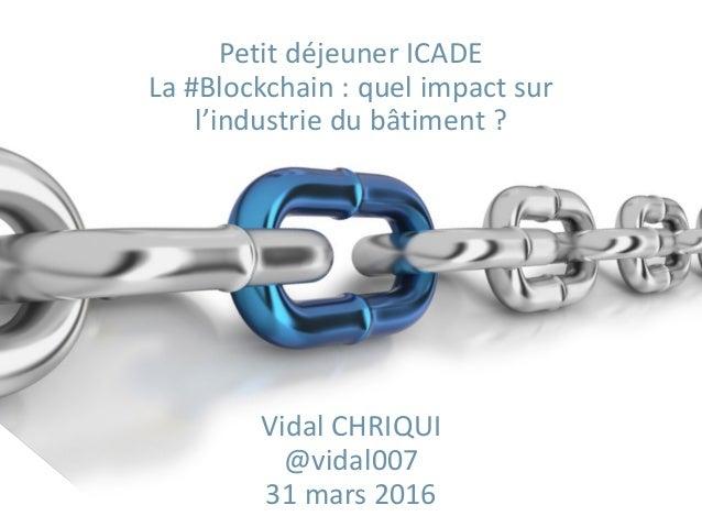 Petit déjeuner ICADE La #Blockchain : quel impact sur l'industrie du bâtiment ? Vidal CHRIQUI @vidal007 31 mars 2016