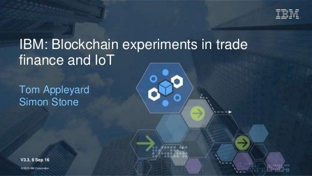1Page© 2016 IBM Corporation© 2016 IBM Corporation IBM: Blockchain experiments in trade finance and IoT Tom Appleyard Simon...