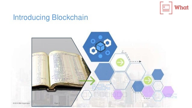 2Page© 2016 IBM Corporation Introducing Blockchain A shared ledger technology allowing any participant in the business net...