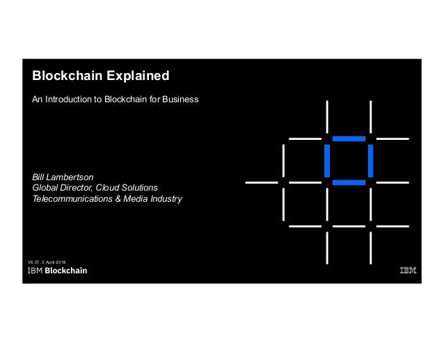 Blockchain Explained An Introduction to Blockchain for Business V5.07, 3 April 2018 Bill Lambertson Global Director, Cloud...