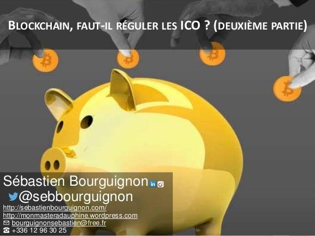 BLOCKCHAIN, FAUT-IL RÉGULER LES ICO ? (DEUXIÈME PARTIE) Sébastien Bourguignon @sebbourguignon http://sebastienbourguignon....