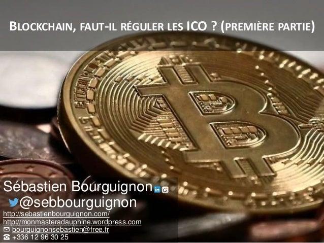 BLOCKCHAIN, FAUT-IL RÉGULER LES ICO ? (PREMIÈRE PARTIE) Sébastien Bourguignon @sebbourguignon http://sebastienbourguignon....
