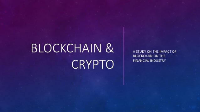 BLOCKCHAIN & CRYPTO A STUDY ON THE IMPACT OF BLOCKCHAIN ON THE FINANCIAL INDUSTRY