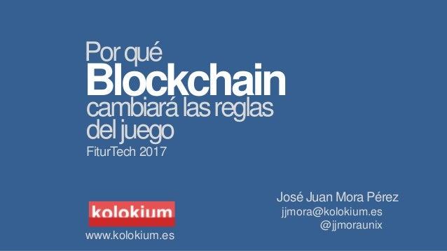 jjmora@kolokium.es @jjmoraunix Blockchaincambiarálasreglas Porqué deljuego FiturTech 2017 www.kolokium.es José Juan Mora P...