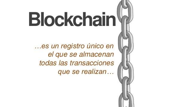 Blockchain …es un registro único en el que se almacenan todas las transacciones que se realizan…