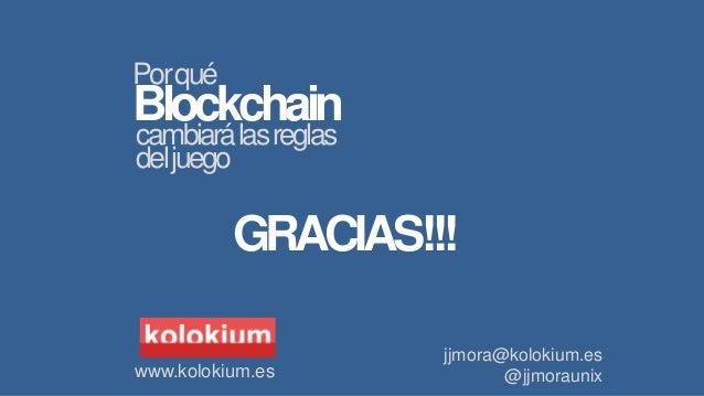 jjmora@kolokium.es @jjmoraunix Blockchain cambiarálasreglas Porqué deljuego GRACIAS!!! www.kolokium.es
