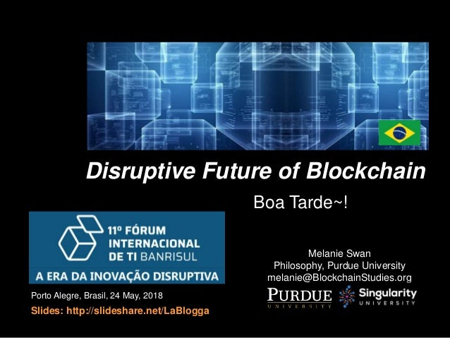 Disruptive Future of Blockchain Melanie Swan Philosophy, Purdue University melanie@BlockchainStudies.org Porto Alegre, Bra...