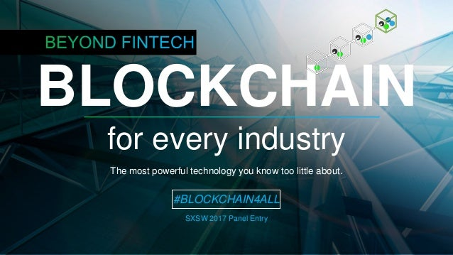 BLOCKCHAIN for every industry The most powerful technology you know too little about. #BLOCKCHAIN4ALL SXSW 2017 Panel Entry