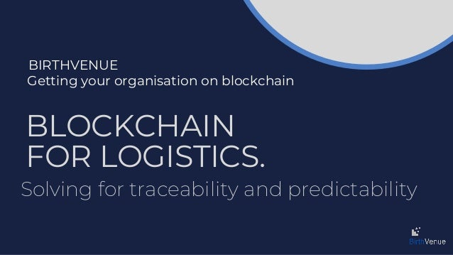BIRTHVENUE Getting your organisation on blockchain BLOCKCHAIN FOR LOGISTICS. Solving for traceability and predictability