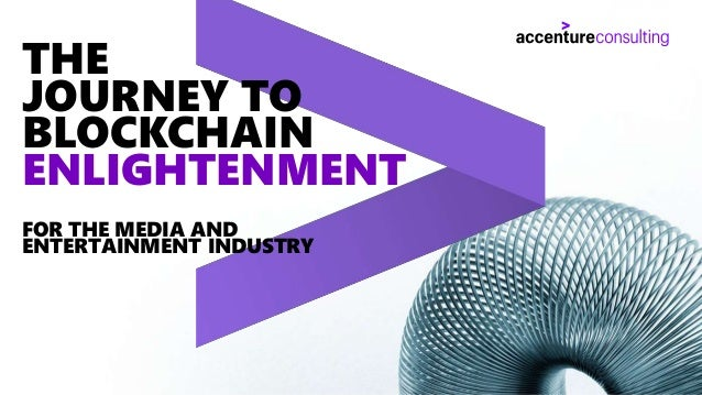 Copyright © 2019 Accenture. All rights reserved. 1 THE JOURNEY TO BLOCKCHAIN ENLIGHTENMENT FOR THE MEDIA AND ENTERTAINMENT...