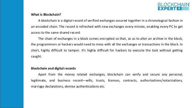 What is Blockchain? A blockchain is a digital record of verified exchanges secured together in a chronological fashion in ...
