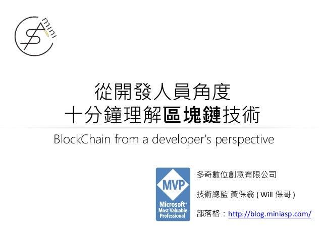 從開發人員角度 十分鐘理解區塊鏈技術 多奇數位創意有限公司 技術總監 黃保翕 ( Will 保哥 ) 部落格:http://blog.miniasp.com/ BlockChain from a developer's perspective