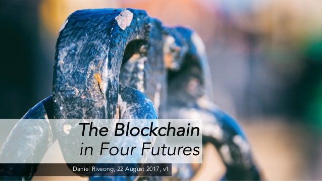 The Blockchain in Four Futures Daniel Riveong, 22 August 2017, v1
