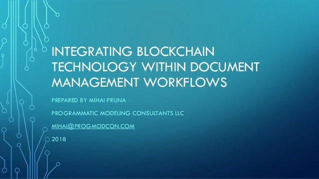 INTEGRATING BLOCKCHAIN TECHNOLOGY WITHIN DOCUMENT MANAGEMENT WORKFLOWS PREPARED BY MIHAI PRUNA PROGRAMMATIC MODELING CONSU...