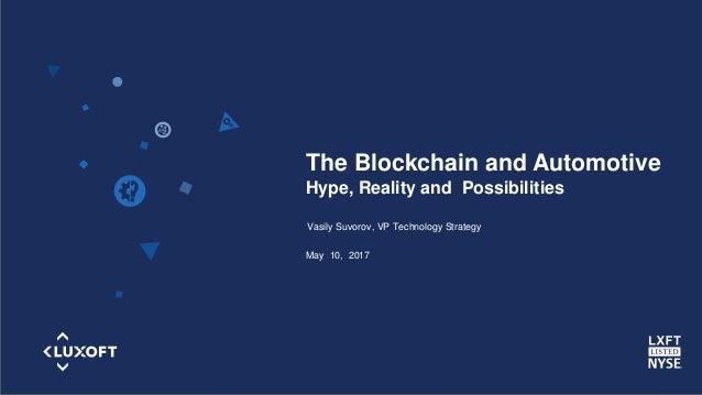 www.luxoft.com The Blockchain and Automotive Hype, Reality and Possibilities Vasily Suvorov, VP Technology Strategy May 10...