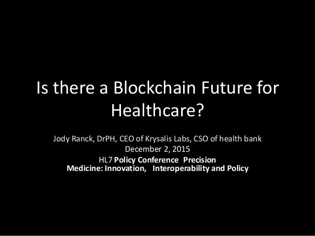 Is there a Blockchain Future for Healthcare? Jody Ranck, DrPH, CEO of Krysalis Labs, CSO of health bank December 2, 2015 H...