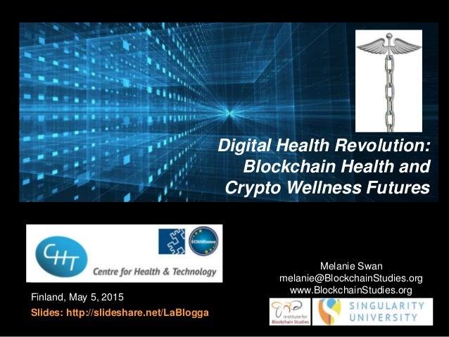 Finland, May 5, 2015 Slides: http://slideshare.net/LaBlogga Melanie Swan melanie@BlockchainStudies.org www.BlockchainStudi...