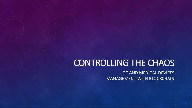 CONTROLLING THE CHAOS IOT AND MEDICAL DEVICES MANAGEMENT WITH BLOCKCHAIN