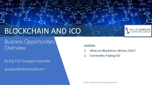 Business Opportunities Overview By Adj. Prof. Giuseppe Mascarella giuseppe@valueamplify.com AGENDA 1. What are Blockchain,...