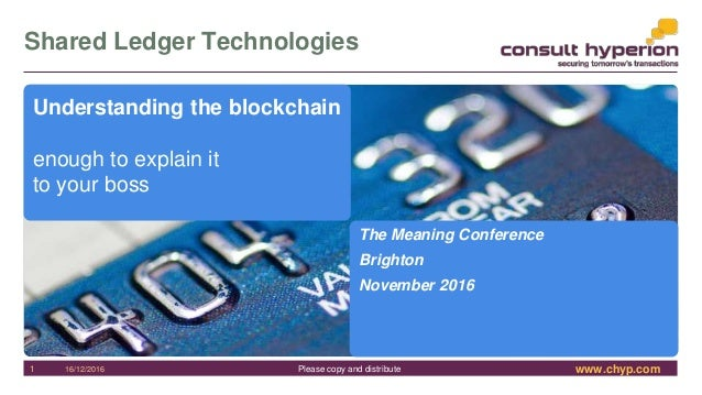 www.chyp.comPlease copy and distribute Shared Ledger Technologies 16/12/20161 Understanding the blockchain enough to expla...