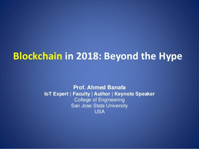 Blockchain in 2018: Beyond the Hype Prof. Ahmed Banafa IoT Expert | Faculty | Author | Keynote Speaker College of Engineer...
