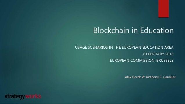 Blockchain in Education USAGE SCENARIOS IN THE EUROPEAN EDUCATION AREA 8 FEBRUARY 2018 EUROPEAN COMMISSION, BRUSSELS Alex ...