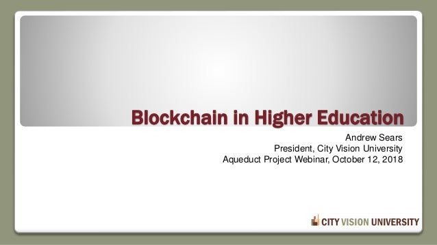 Blockchain in Higher Education Andrew Sears President, City Vision University Aqueduct Project Webinar, October 12, 2018