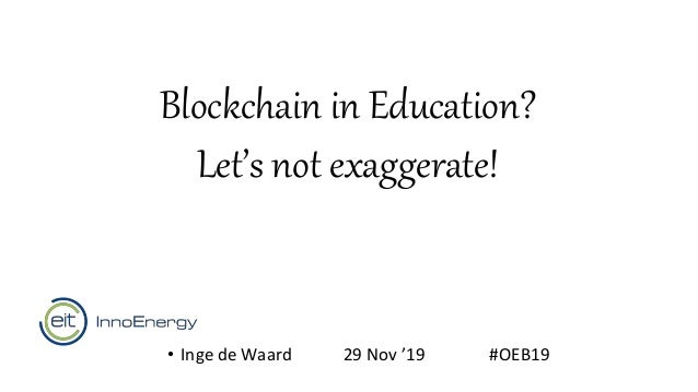 Blockchain in Education? Let's not exaggerate! • Inge de Waard 29 Nov '19 #OEB19