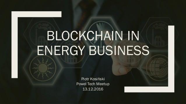 BLOCKCHAIN IN ENERGY BUSINESS Piotr Kosiński Powel Tech Meetup 13.12.2016