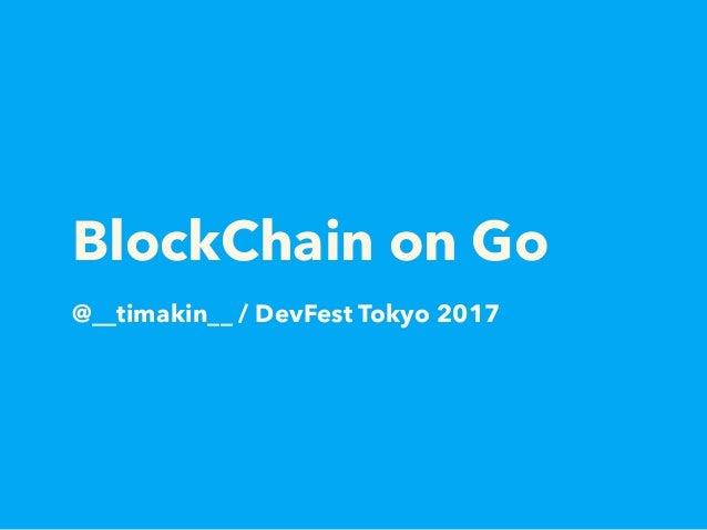 BlockChain on Go @__timakin__ / DevFest Tokyo 2017