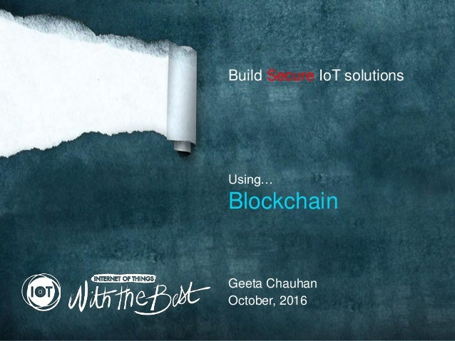 Build Secure IoT solutions Using… Blockchain October, 2016 Geeta Chauhan