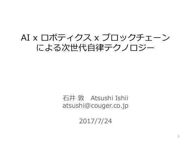 石井 敦 Atsushi Ishii atsushi@couger.co.jp 2017/7/24 AI x ロボティクス x ブロックチェーン による次世代自律テクノロジー 1