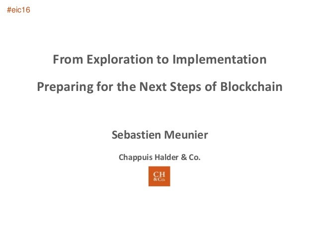 From Exploration to Implementation Preparing for the Next Steps of Blockchain Sebastien Meunier Chappuis Halder & Co. #eic...