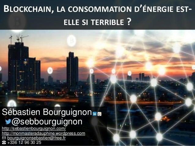 BLOCKCHAIN, LA CONSOMMATION D'ÉNERGIE EST- ELLE SI TERRIBLE ? Sébastien Bourguignon @sebbourguignon http://sebastienbourgu...