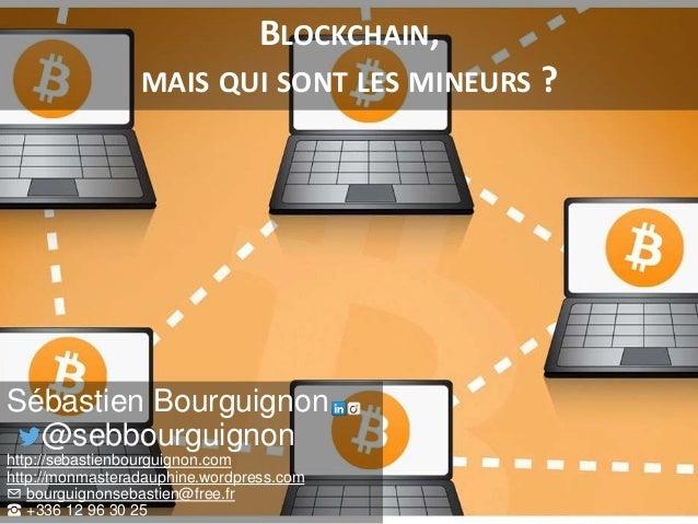 BLOCKCHAIN, MAIS QUI SONT LES MINEURS ? Sébastien Bourguignon @sebbourguignon http://sebastienbourguignon.com http://monma...