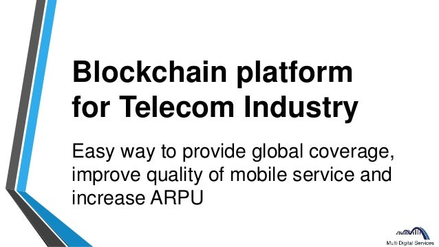 Blockchain platform for Telecom Industry Easy way to provide global coverage, improve quality of mobile service and increa...