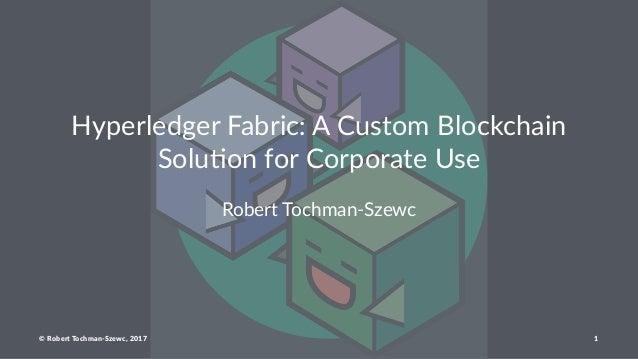 Hyperledger Fabric: A Custom Blockchain Solu<on for Corporate Use Robert Tochman-Szewc © Robert Tochman-Szewc, 2017 1