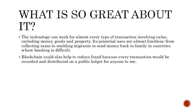  The technology can work for almost every type of transaction involving value, including money, goods and property. Its p...