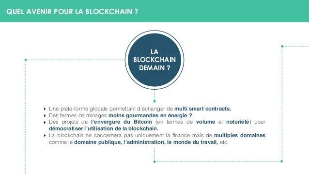QUEL AVENIR POUR LA BLOCKCHAIN ? LA BLOCKCHAIN DEMAIN ? ‣ Une plate-forme globale permettant d'échanger de multi smart co...