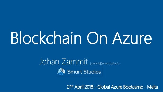 21st April 2018 - Global Azure Bootcamp - Malta Blockchain On Azure Johan Zammit j.zammit@smartstudios.io