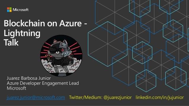 Blockchain on Azure - Lightning Talk Juarez Barbosa Junior Azure Developer Engagement Lead Microsoft juarez.junior@microso...