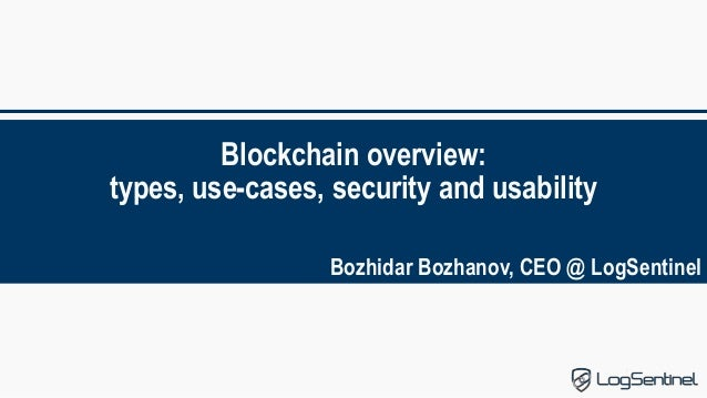 Blockchain overview: types, use-cases, security and usability Bozhidar Bozhanov, CEO @ LogSentinel