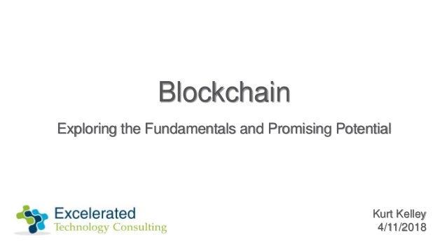 Blockchain Exploring the Fundamentals and Promising Potential Kurt Kelley 4/11/2018